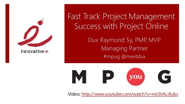 Fast Track Project ManagementSuccess with Project OnlineDux Raymond Sy, PMP, MVPManaging Partner#mpug @meetduxVideo: http:...