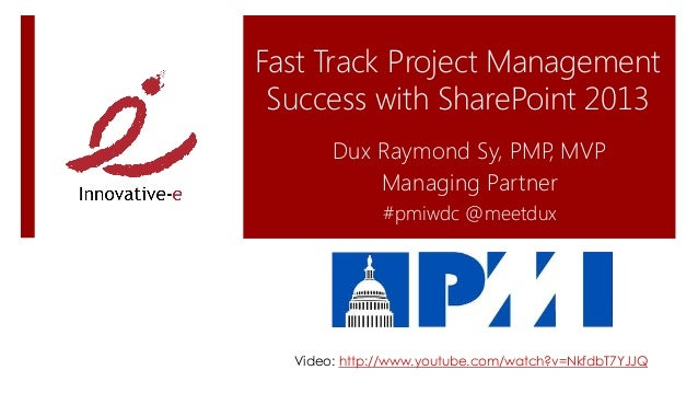 Fast Track Project ManagementSuccess with SharePoint 2013Dux Raymond Sy, PMP, MVPManaging Partner#pmiwdc @meetduxVideo: ht...