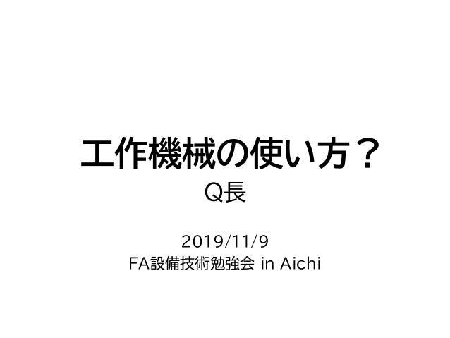 工作機械の使い方? Q長 2019/11/9 FA設備技術勉強会 in Aichi