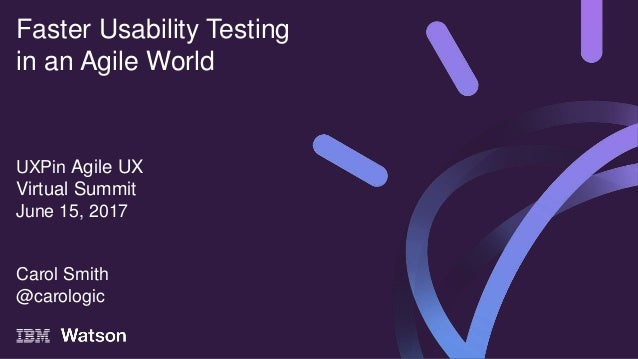 UXPin Agile UX Virtual Summit June 15, 2017 Carol Smith @carologic Faster Usability Testing in an Agile World