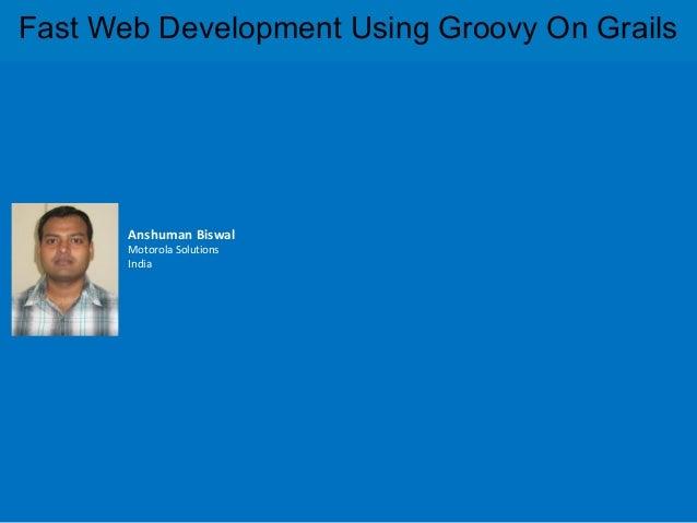 Fast Web Development Using Groovy On Grails       Anshuman Biswal       Motorola Solutions       India