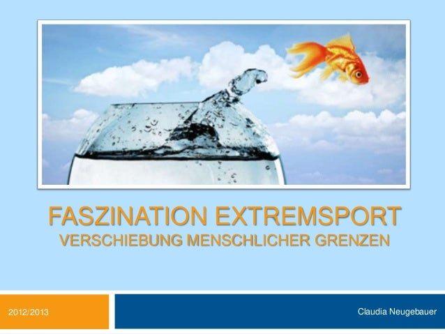 FASZINATION EXTREMSPORT            VERSCHIEBUNG MENSCHLICHER GRENZEN2012/2013                                Claudia Neuge...
