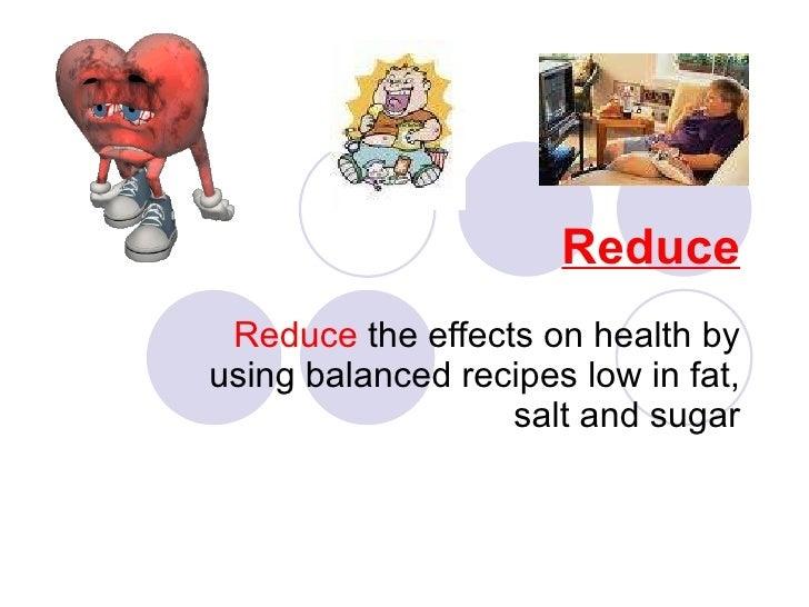 Reduce Reduce  the effects on health by using balanced recipes low in fat, salt and sugar