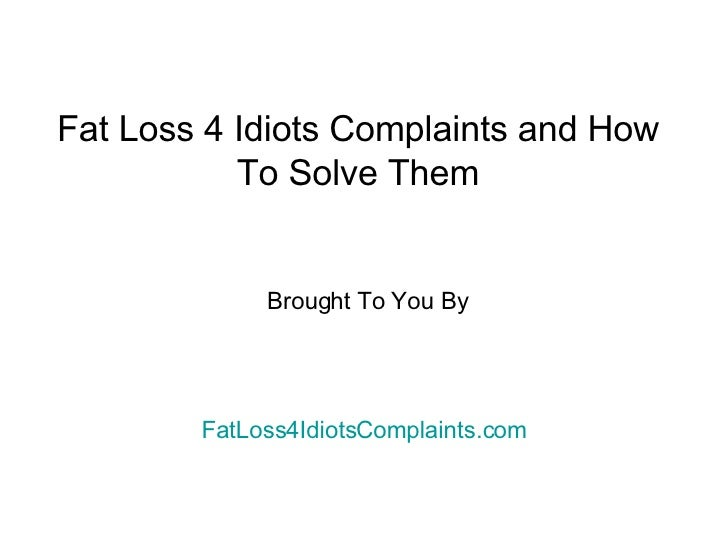 Fat Loss 4 Idiots Complaints and How To Solve Them Brought To You By  FatLoss4IdiotsComplaints.com