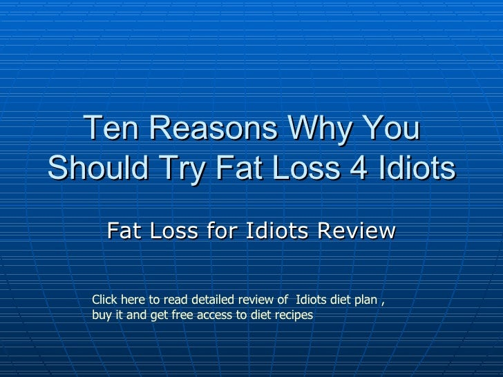 Ten Reasons Why You Should Try Fat Loss 4 Idiots Fat Loss for Idiots Review Click here to read detailed review of  Idiots ...