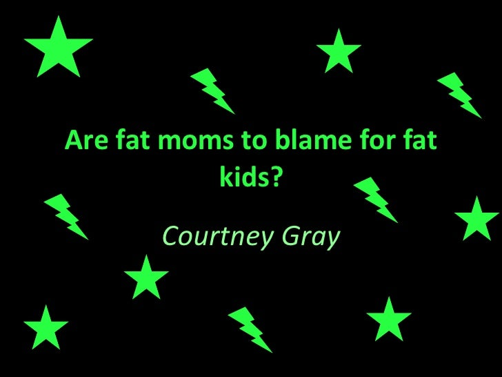 Are fat moms to blame for fat kids? Courtney Gray