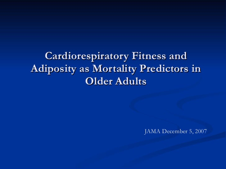 Cardiorespiratory Fitness and Adiposity as Mortality Predictors in Older Adults JAMA December 5, 2007