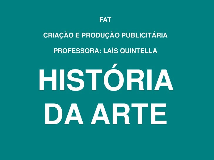 FATCRIAÇÃO E PRODUÇÃO PUBLICITÁRIA  PROFESSORA: LAÍS QUINTELLAHISTÓRIADA ARTE