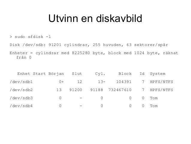 Utvinn en diskavbild > sudo sfdisk -l Disk /dev/sdb: 91201 cylindrar, 255 huvuden, 63 sektorer/spår Enheter = cylindrar me...