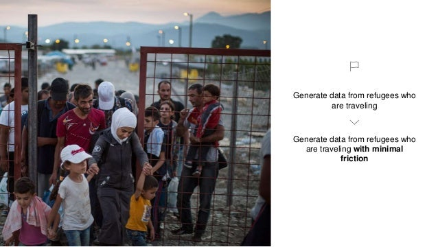 Generate data from refugees who are traveling Generate data from refugees who are traveling with minimal friction