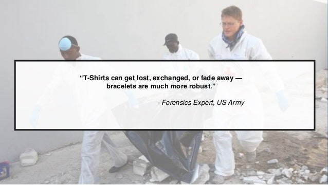 """""""T-Shirts can get lost, exchanged, or fade away — bracelets are much more robust."""" - Forensics Expert, US Army"""