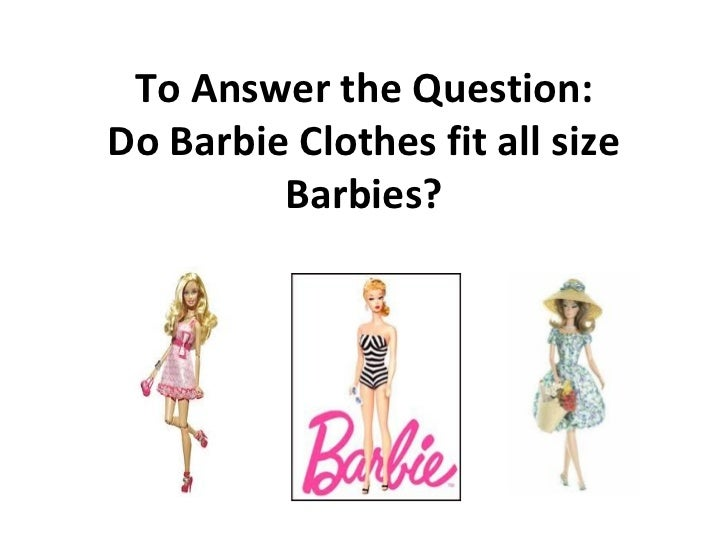 To Answer the Question:Do Barbie Clothes fit all size         Barbies?
