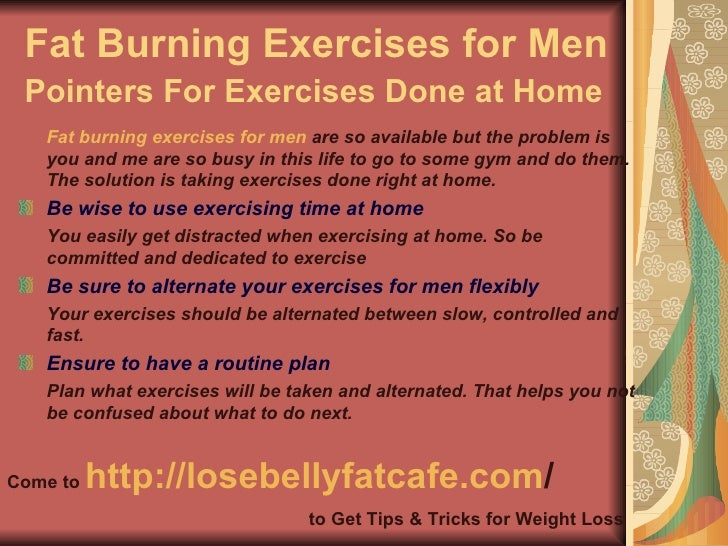 Fat Burning Exercises for Men Pointers For Exercises Done at Home   <ul><li>Fat burning exercises for men  are so availabl...