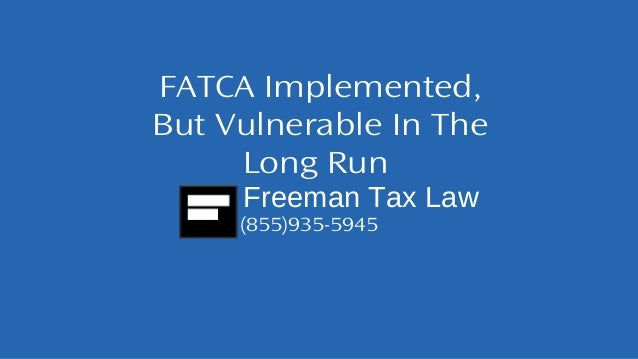FATCA Implemented,  But Vulnerable In The  Long Run  Freeman Tax Law  (855)935-5945