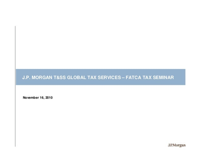 J.P. MORGAN T&SS GLOBAL TAX SERVICES – FATCA TAX SEMINARNovember 16, 2010