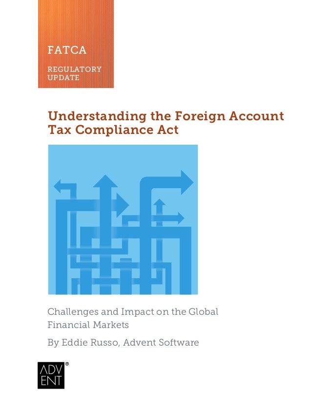 FATCA REGULATORY UPDATE Understanding the Foreign Account Tax Compliance Act Challenges and Impact on the Global Financial...