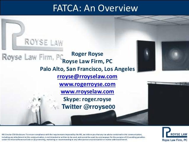 FATCA: An Overview  Roger Royse Royse Law Firm, PC Palo Alto, San Francisco, Los Angeles rroyse@rroyselaw.com www.rogerroy...