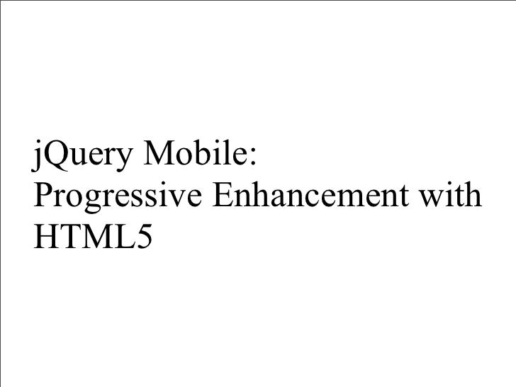 jQuery Mobile:Progressive Enhancement withHTML5