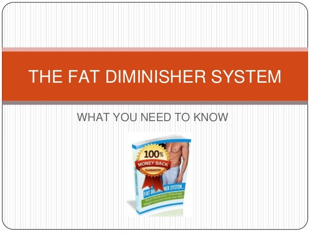 WHAT YOU NEED TO KNOW THE FAT DIMINISHER SYSTEM