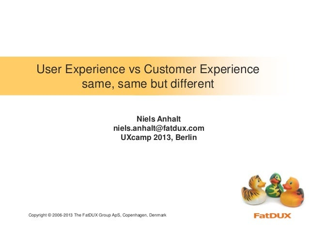 Copyright © 2006-2013 The FatDUX Group ApS, Copenhagen, DenmarkUser Experience vs Customer Experiencesame, same but differ...