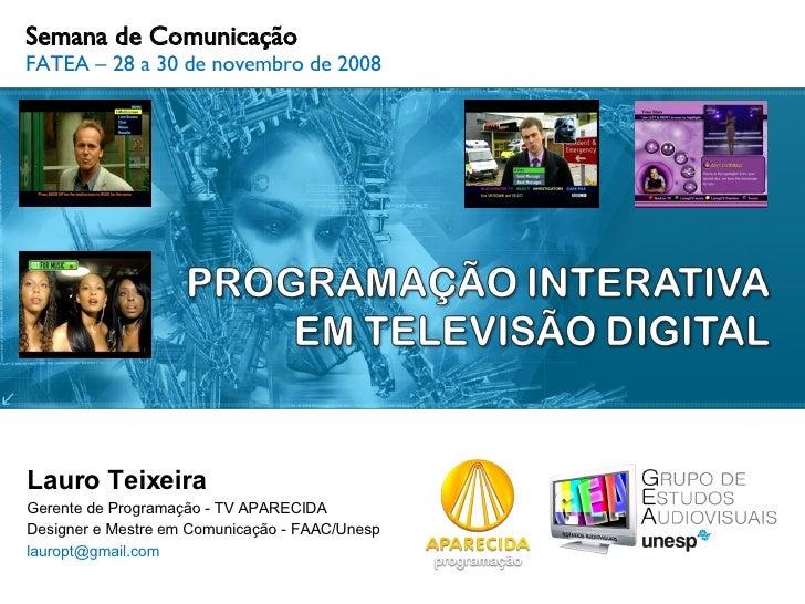 Semana de Comunicação FATEA – 28 a 30 de novembro de 2008 Lauro Teixeira Gerente de Programação - TV APARECIDA Designer e ...