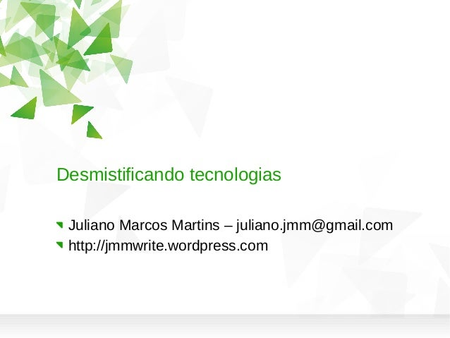 Desmistificando tecnologias Juliano Marcos Martins – juliano.jmm@gmail.com http://jmmwrite.wordpress.com