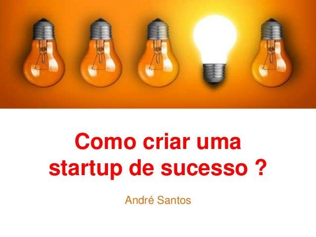 Como criar uma startup de sucesso ? André Santos