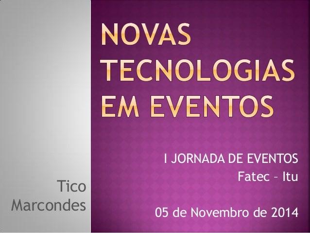 Tico Marcondes  I JORNADA DE EVENTOS  Fatec – Itu  05 de Novembro de 2014