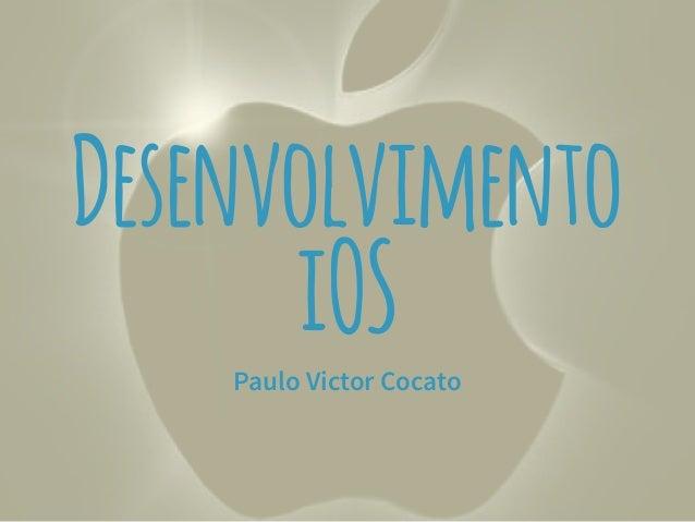 Desenvolvimento  iOS  Paulo Victor Cocato