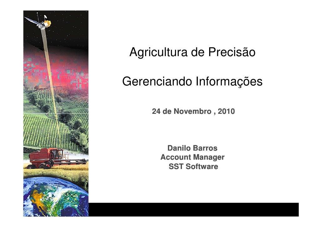 Agricultura de PrecisãoGerenciando Informações     24 de Novembro , 2010        Danilo Barros       Account Manager       ...