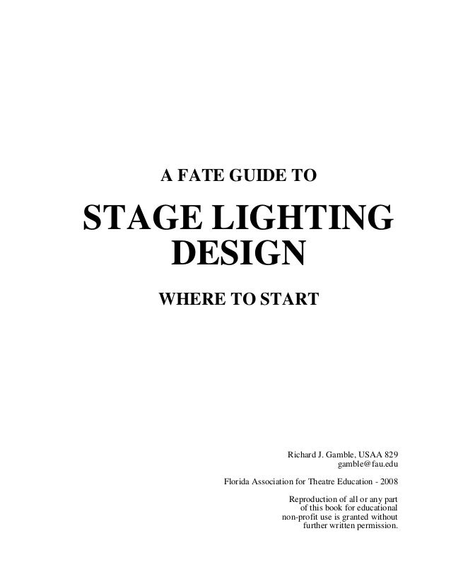 A FATE GUIDE TO  STAGE LIGHTING DESIGN WHERE TO START  Richard J. Gamble, USAA 829 gamble@fau.edu Florida Association for ...