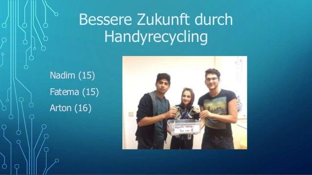 Bessere Zukunft durch Handyrecycling Nadim (15) Fatema (15) Arton (16)
