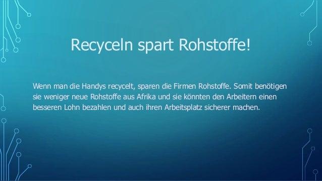 Recyceln spart Rohstoffe! Wenn man die Handys recycelt, sparen die Firmen Rohstoffe. Somit benötigen sie weniger neue Rohs...