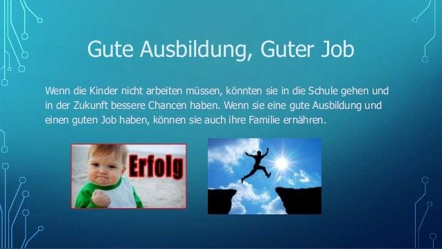 Gute Ausbildung, Guter Job Wenn die Kinder nicht arbeiten müssen, könnten sie in die Schule gehen und in der Zukunft besse...