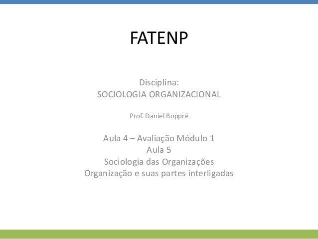 FATENP Disciplina: SOCIOLOGIA ORGANIZACIONAL Prof. Daniel Boppré Aula 4 – Avaliação Módulo 1 Aula 5 Sociologia das Organiz...