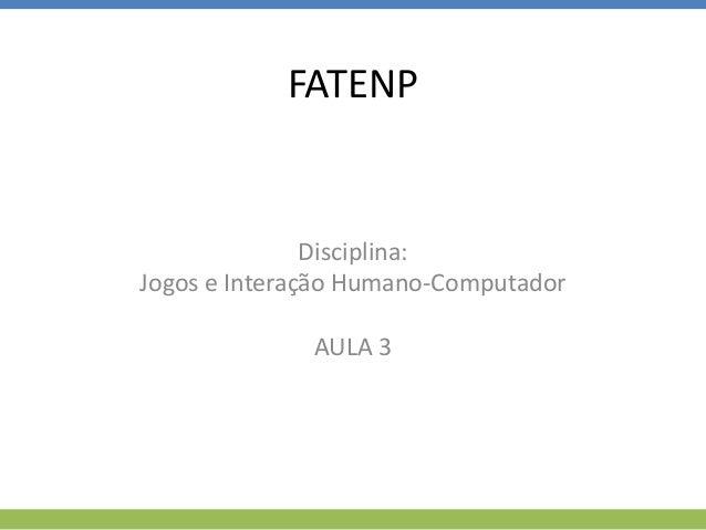 FATENP Disciplina: Jogos e Interação Humano-Computador AULA 3