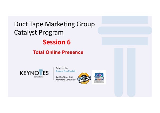 Duct  Tape  Marke-ng  Group   Catalyst  Program   Session  6   Total Online Presence Presented  by:   ...