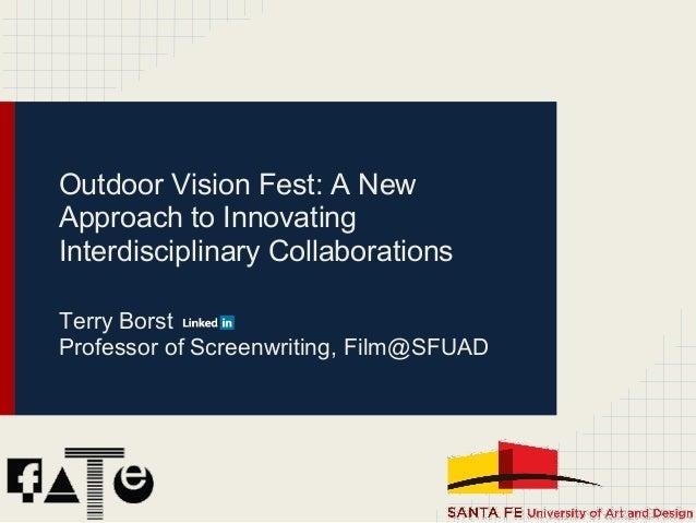 Outdoor Vision Fest: A NewApproach to InnovatingInterdisciplinary CollaborationsTerry BorstProfessor of Screenwriting, Fil...
