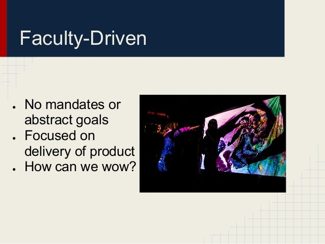 Faculty-Driven●   No mandates or    abstract goals●   Focused on    delivery of product●   How can we wow?