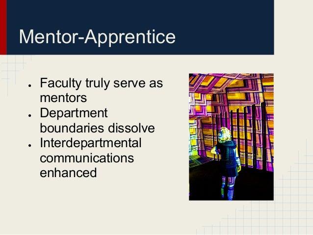Mentor-Apprentice ●   Faculty truly serve as     mentors ●   Department     boundaries dissolve ●   Interdepartmental     ...