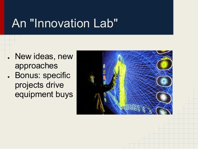 """An """"Innovation Lab""""●   New ideas, new    approaches●   Bonus: specific    projects drive    equipment buys"""