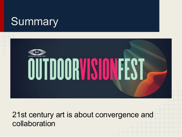 Summary21st century art is about convergence andcollaboration