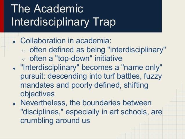 "The AcademicInterdisciplinary Trap●   Collaboration in academia:     ○ often defined as being ""interdisciplinary""     ○ of..."