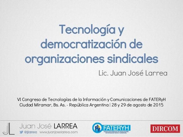 Tecnología y democratización de organizaciones sindicales Lic. Juan José Larrea VI Congreso de Tecnologías de la Informaci...