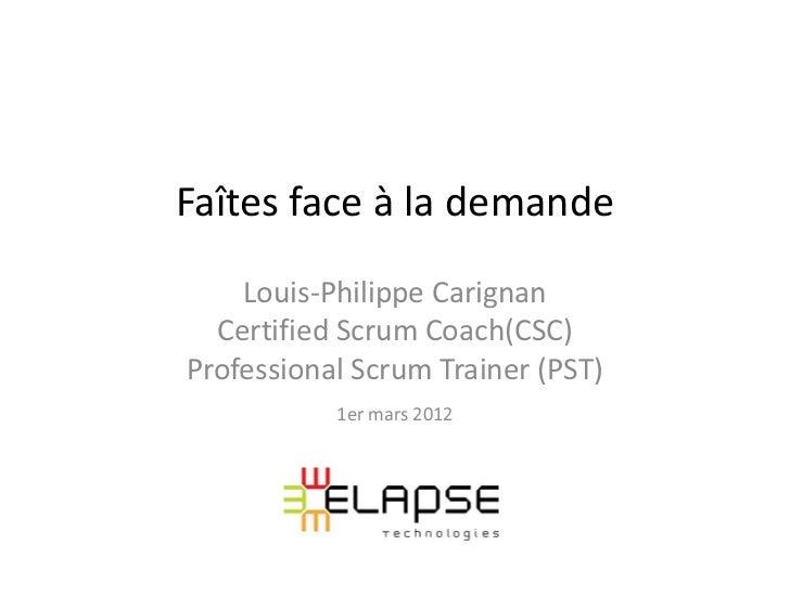 Faîtes face à la demande    Louis-Philippe Carignan  Certified Scrum Coach(CSC)Professional Scrum Trainer (PST)           ...