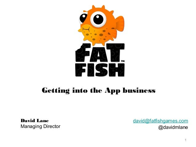 Getting into the App business  David Lane Managing Director  david@fatfishgames.com @davidmlane 1