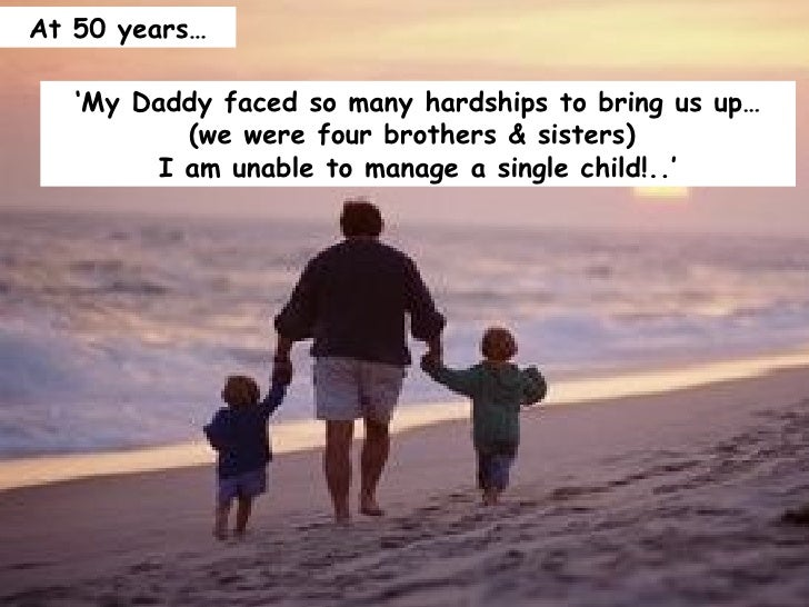 ' My Daddy faced so many hardships to bring us up… (we were four brothers & sisters)  I am unable to manage a single child...