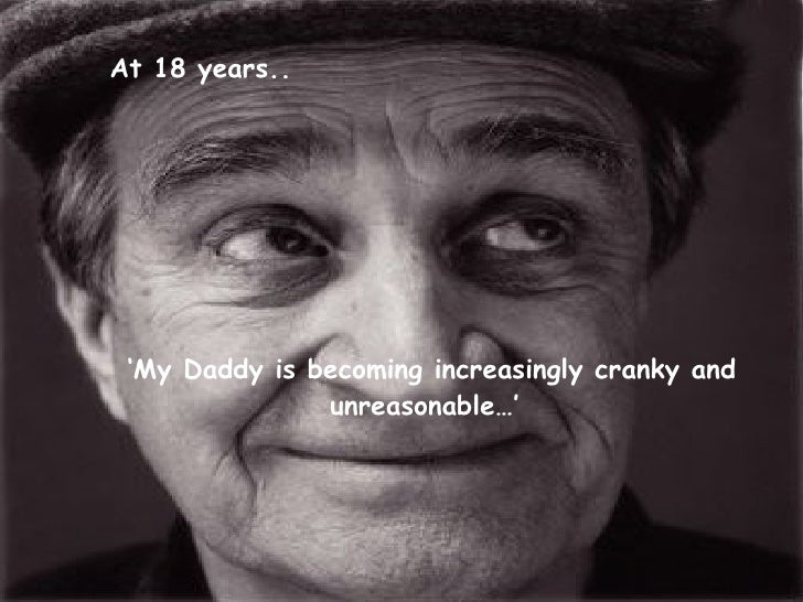' My Daddy is becoming increasingly cranky and unreasonable…'   At 18 years..
