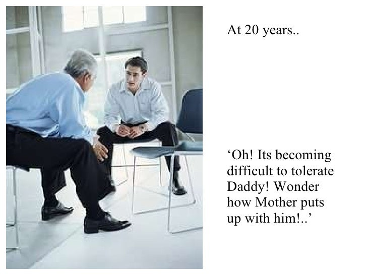 ' Oh! Its becoming difficult to tolerate Daddy! Wonder how Mother puts up with him!..' At 20 years..
