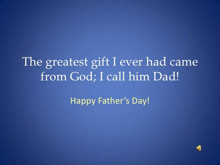 The greatest gift I ever had came from God; I call him Dad!<br />Happy Father's Day!<br />